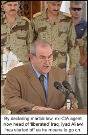 By declaring martial law, ex-CIA agent, now head of ?liberated? Iraq, Iyad Allawi has started off as he means to go on.