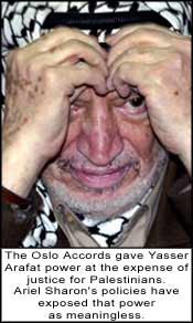 The Oslo Accords gave Yasser Arafat power at the expense of justice for Palestinians. Ariel Sharon's policies have exposed that power as meaningless.