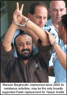 Marwan Barghouthi, imprisoned since 2002 for resistance activities, may be the only broadly supported Fatah replacement for Yasser Arafat.