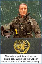 The natural prototype of his own plastic doll, Bush used the UN only so far as it reinforced his macho image.