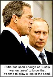 Putin has seen enough of Bush?s ?war on terror? to know that it?s time to draw a line in the sand.