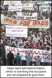 Iraqis need self-determination, which is one thing the occupiers are not prepared to give them.