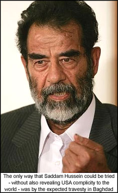 The only way that Saddam Hussein could be tried - without also revealing USA complicity to the world - was by the expected travesty in Baghdad.