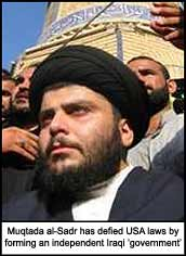 Muqtada al-Sadr has defied USA laws by forming an independent Iraqi ?government?