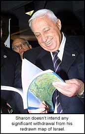 Sharon doesn?t intend any significant withdrawal from his redrawn map of Israel.